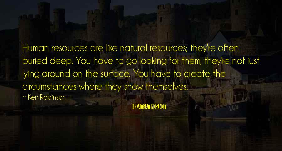 Human Resources Sayings By Ken Robinson: Human resources are like natural resources; they're often buried deep. You have to go looking
