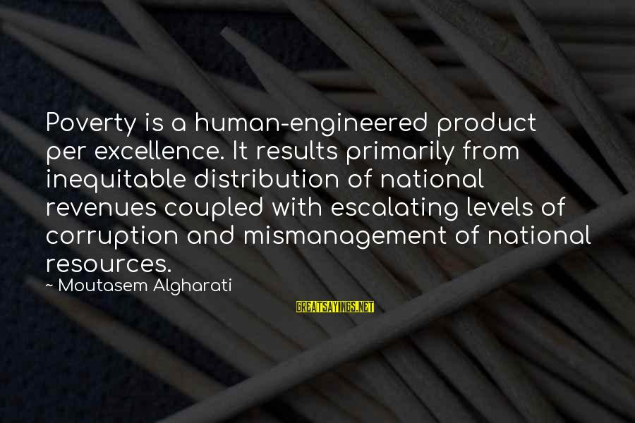 Human Resources Sayings By Moutasem Algharati: Poverty is a human-engineered product per excellence. It results primarily from inequitable distribution of national
