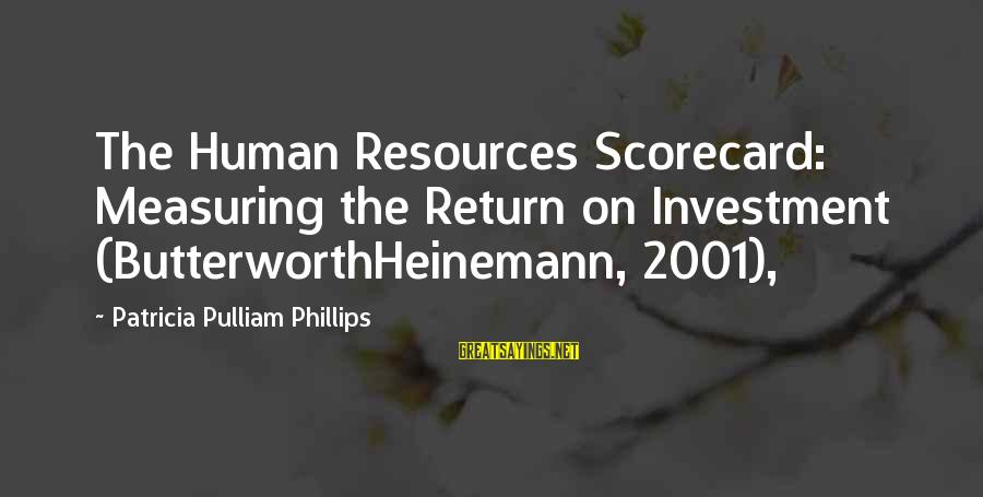 Human Resources Sayings By Patricia Pulliam Phillips: The Human Resources Scorecard: Measuring the Return on Investment (ButterworthHeinemann, 2001),