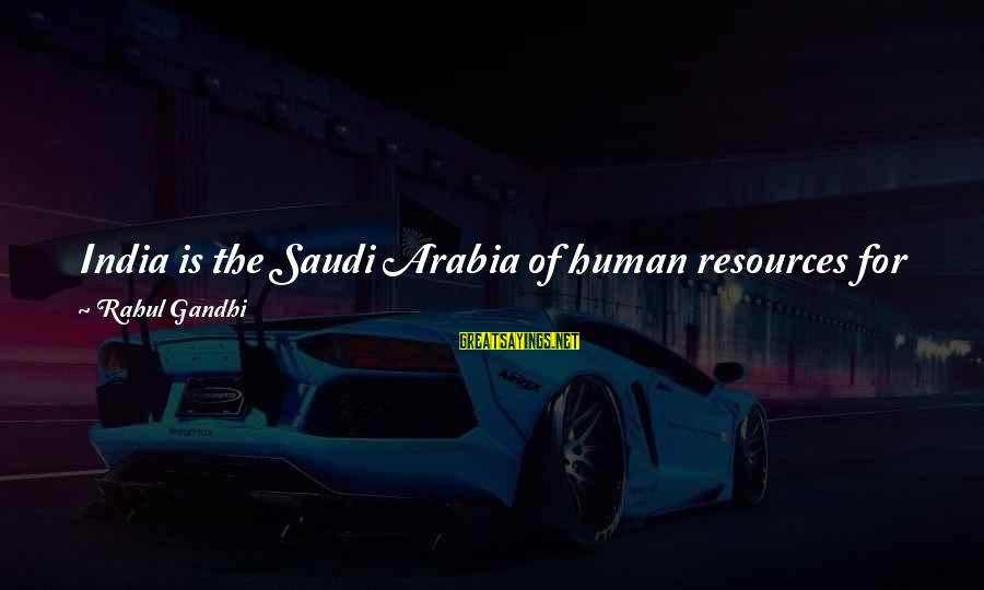 Human Resources Sayings By Rahul Gandhi: India is the Saudi Arabia of human resources for the 21st century. The power that