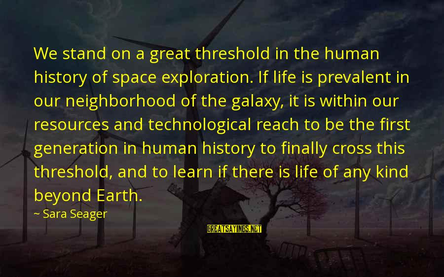 Human Resources Sayings By Sara Seager: We stand on a great threshold in the human history of space exploration. If life