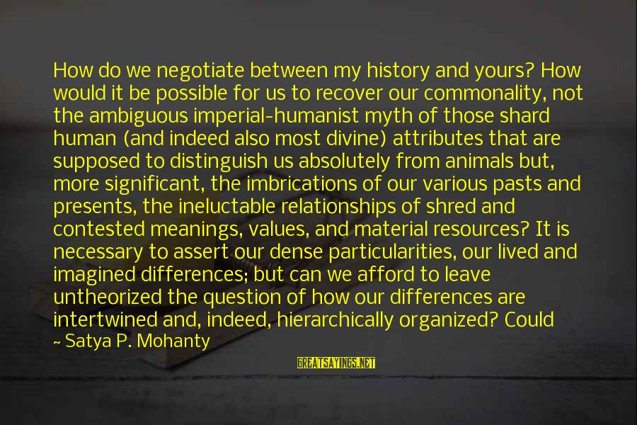 Human Resources Sayings By Satya P. Mohanty: How do we negotiate between my history and yours? How would it be possible for