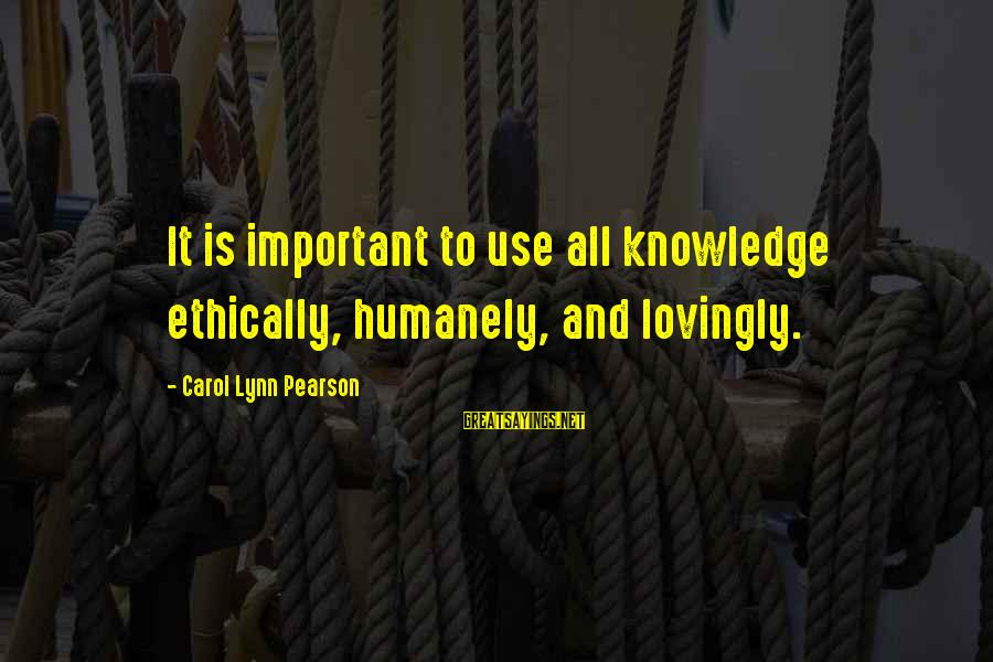 Humanely Sayings By Carol Lynn Pearson: It is important to use all knowledge ethically, humanely, and lovingly.