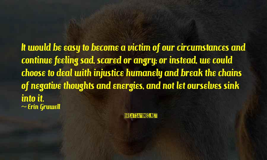 Humanely Sayings By Erin Gruwell: It would be easy to become a victim of our circumstances and continue feeling sad,
