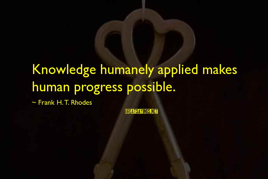 Humanely Sayings By Frank H. T. Rhodes: Knowledge humanely applied makes human progress possible.