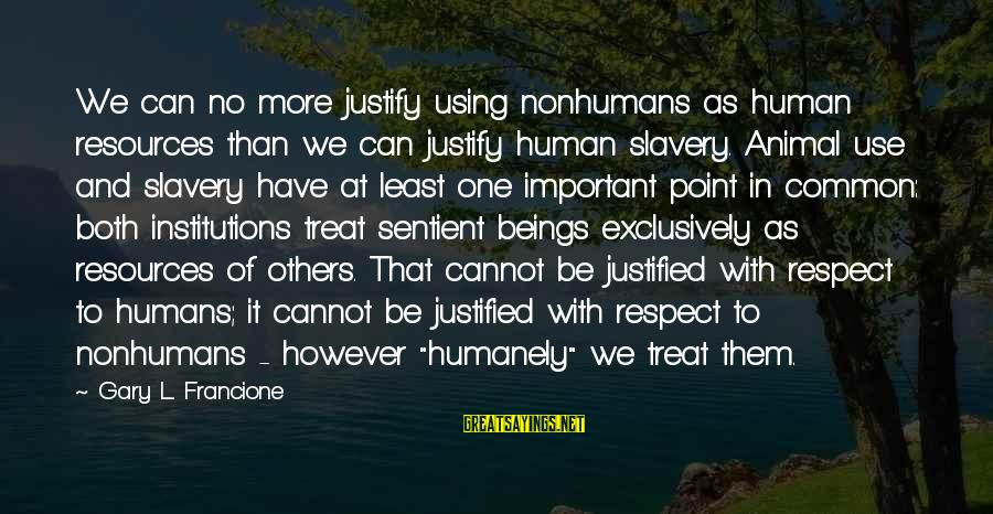 Humanely Sayings By Gary L. Francione: We can no more justify using nonhumans as human resources than we can justify human