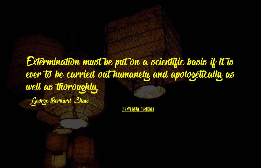 Humanely Sayings By George Bernard Shaw: Extermination must be put on a scientific basis if it is ever to be carried
