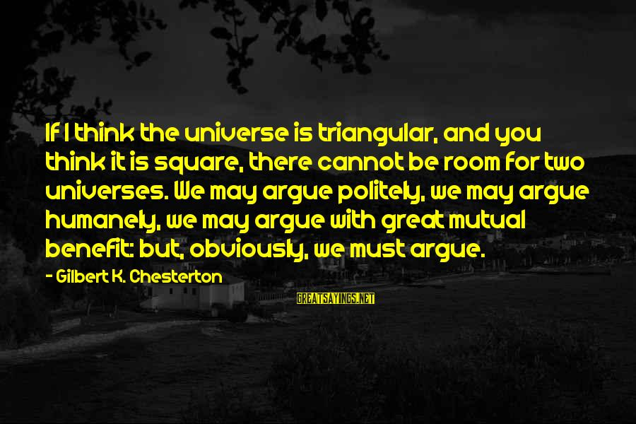 Humanely Sayings By Gilbert K. Chesterton: If I think the universe is triangular, and you think it is square, there cannot