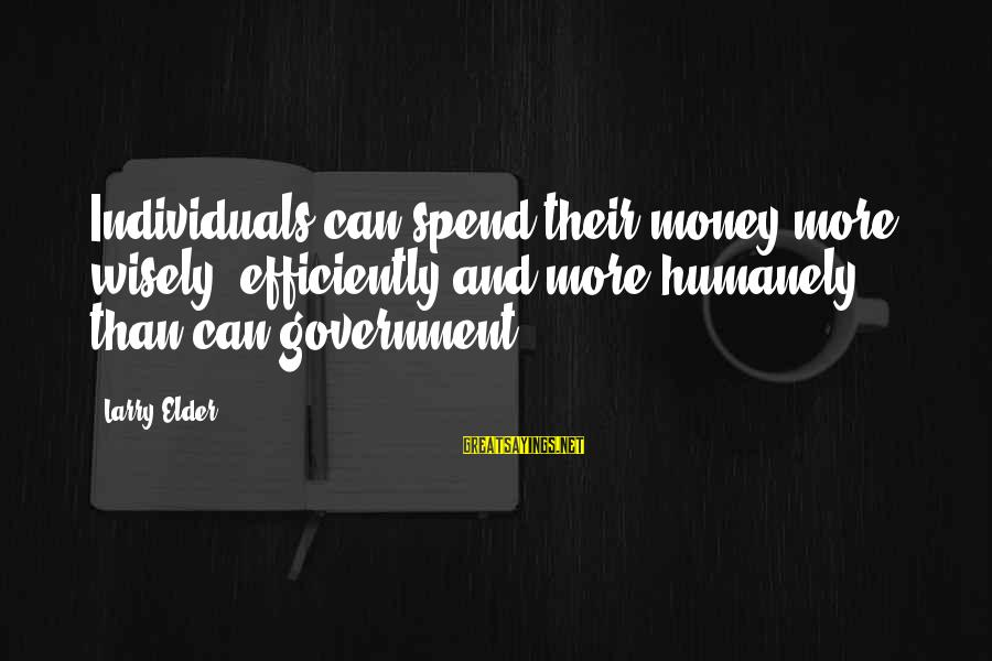 Humanely Sayings By Larry Elder: Individuals can spend their money more wisely, efficiently and more humanely than can government.