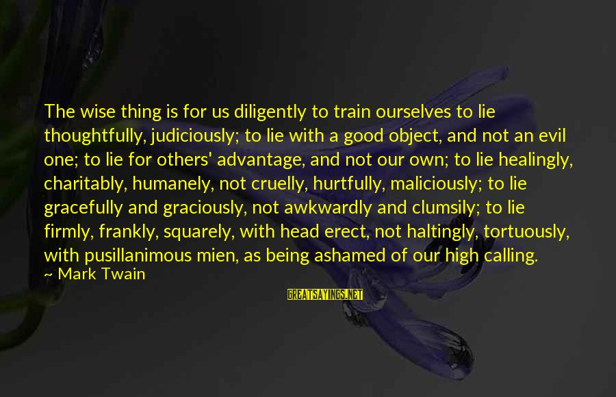 Humanely Sayings By Mark Twain: The wise thing is for us diligently to train ourselves to lie thoughtfully, judiciously; to