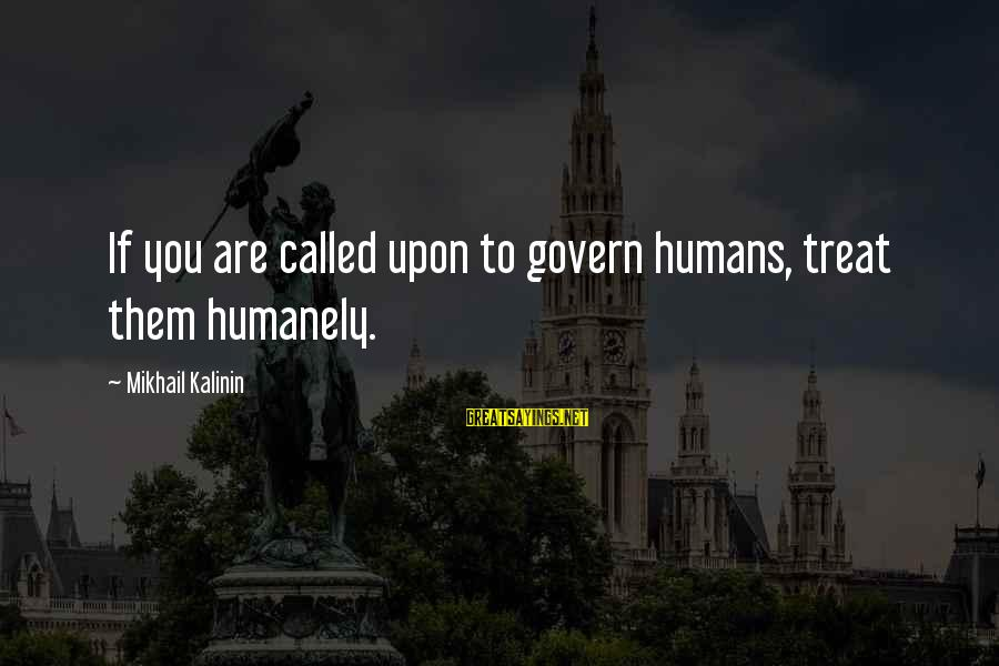 Humanely Sayings By Mikhail Kalinin: If you are called upon to govern humans, treat them humanely.