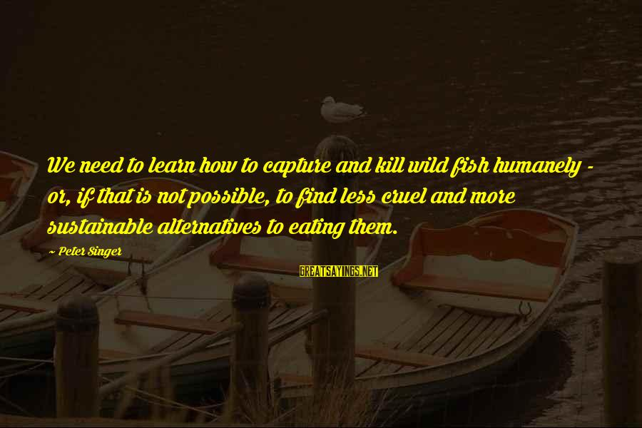 Humanely Sayings By Peter Singer: We need to learn how to capture and kill wild fish humanely - or, if