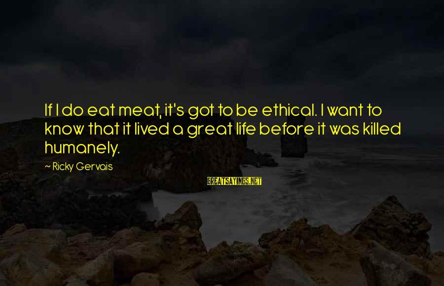 Humanely Sayings By Ricky Gervais: If I do eat meat, it's got to be ethical. I want to know that