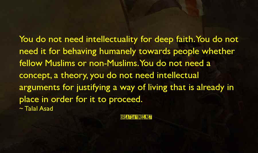 Humanely Sayings By Talal Asad: You do not need intellectuality for deep faith. You do not need it for behaving