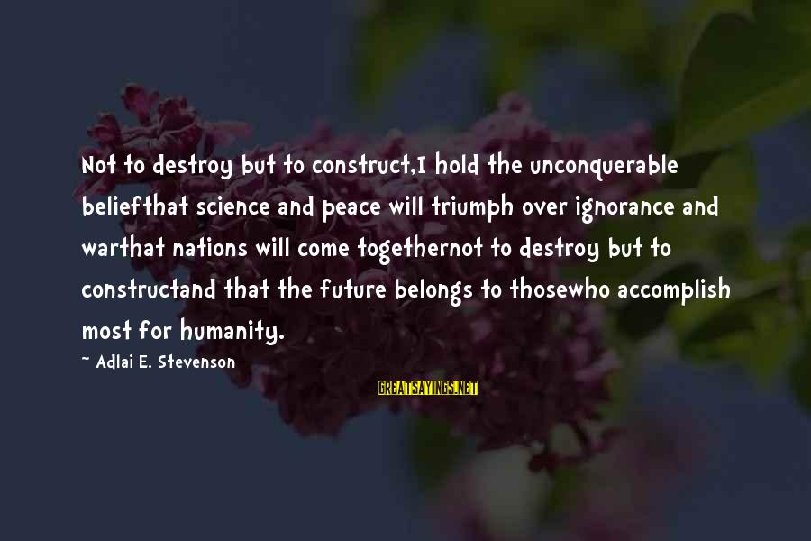Humanity And War Sayings By Adlai E. Stevenson: Not to destroy but to construct,I hold the unconquerable beliefthat science and peace will triumph