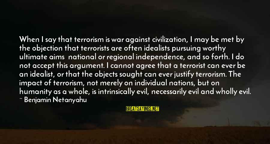 Humanity And War Sayings By Benjamin Netanyahu: When I say that terrorism is war against civilization, I may be met by the
