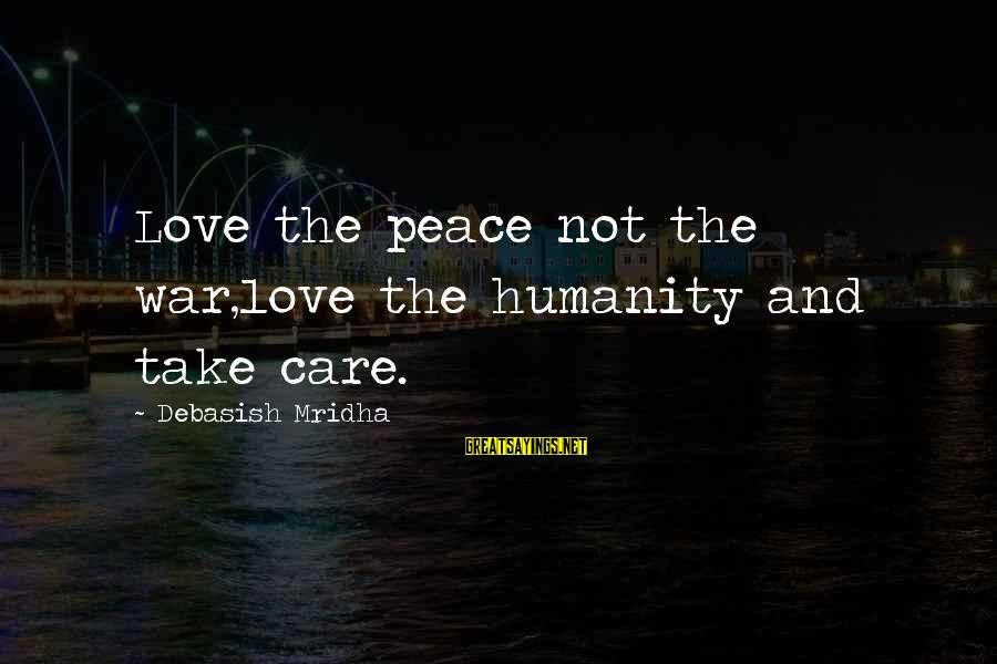 Humanity And War Sayings By Debasish Mridha: Love the peace not the war,love the humanity and take care.