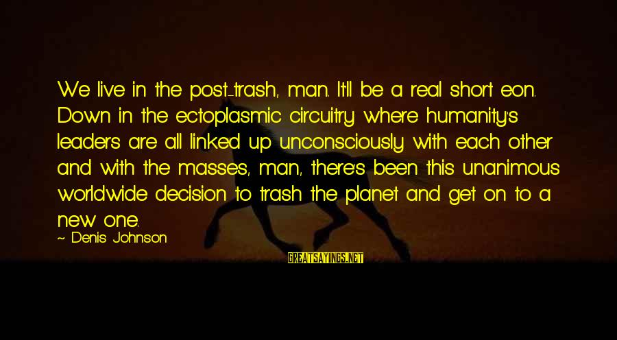 Humanity And War Sayings By Denis Johnson: We live in the post-trash, man. It'll be a real short eon. Down in the