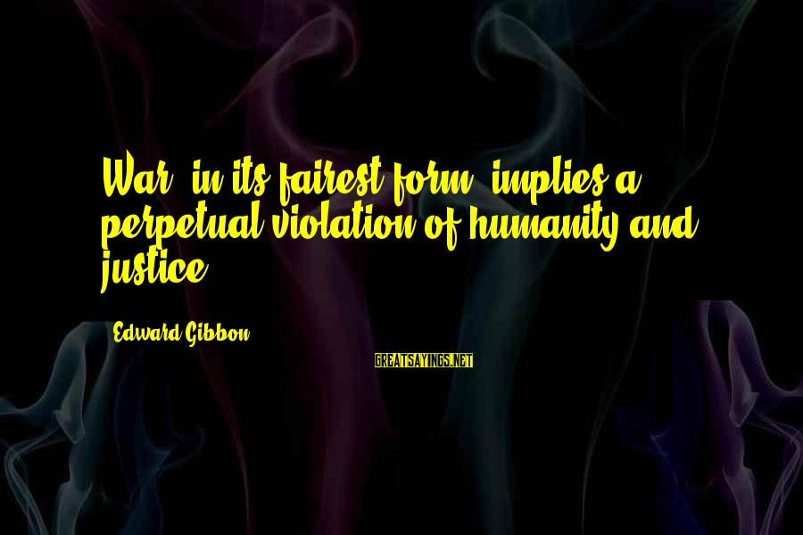 Humanity And War Sayings By Edward Gibbon: War, in its fairest form, implies a perpetual violation of humanity and justice.