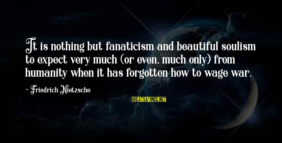Humanity And War Sayings By Friedrich Nietzsche: It is nothing but fanaticism and beautiful soulism to expect very much (or even, much