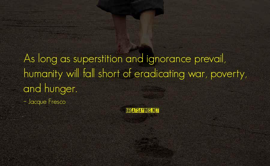 Humanity And War Sayings By Jacque Fresco: As long as superstition and ignorance prevail, humanity will fall short of eradicating war, poverty,
