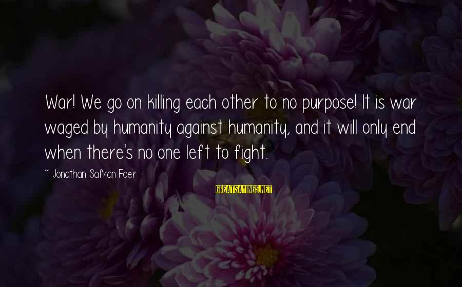 Humanity And War Sayings By Jonathan Safran Foer: War! We go on killing each other to no purpose! It is war waged by