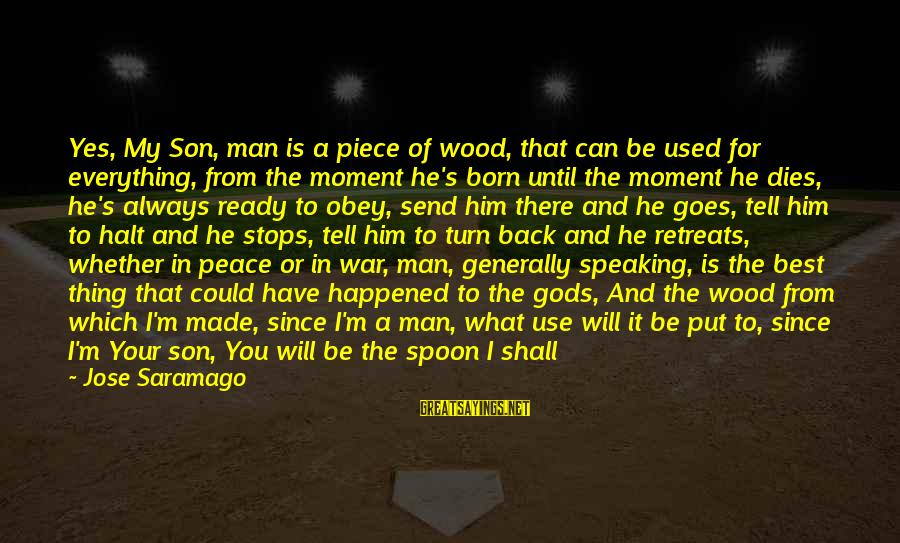 Humanity And War Sayings By Jose Saramago: Yes, My Son, man is a piece of wood, that can be used for everything,