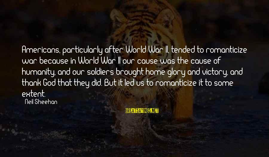 Humanity And War Sayings By Neil Sheehan: Americans, particularly after World War II, tended to romanticize war because in World War II