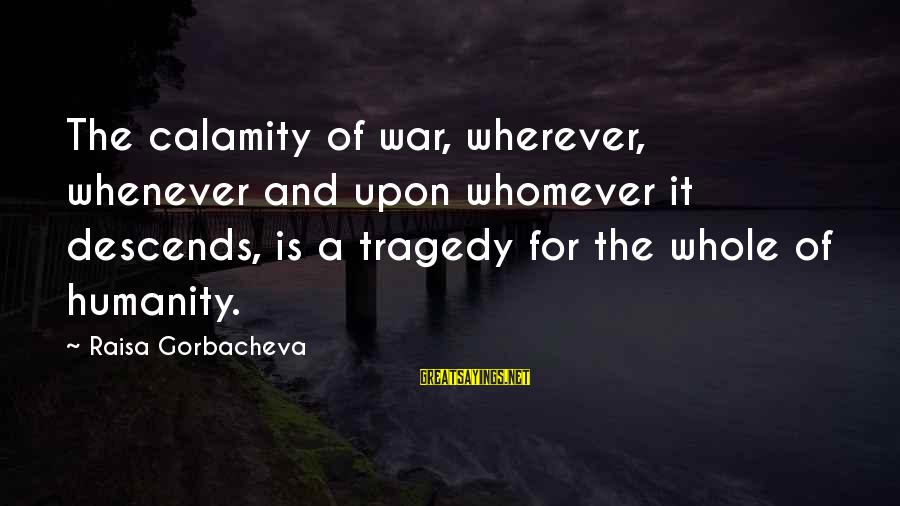 Humanity And War Sayings By Raisa Gorbacheva: The calamity of war, wherever, whenever and upon whomever it descends, is a tragedy for