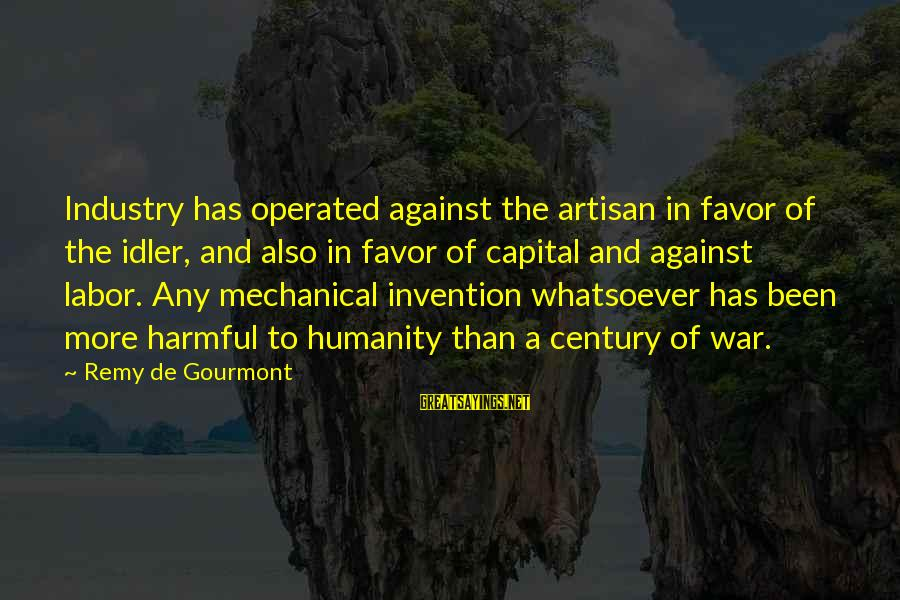 Humanity And War Sayings By Remy De Gourmont: Industry has operated against the artisan in favor of the idler, and also in favor