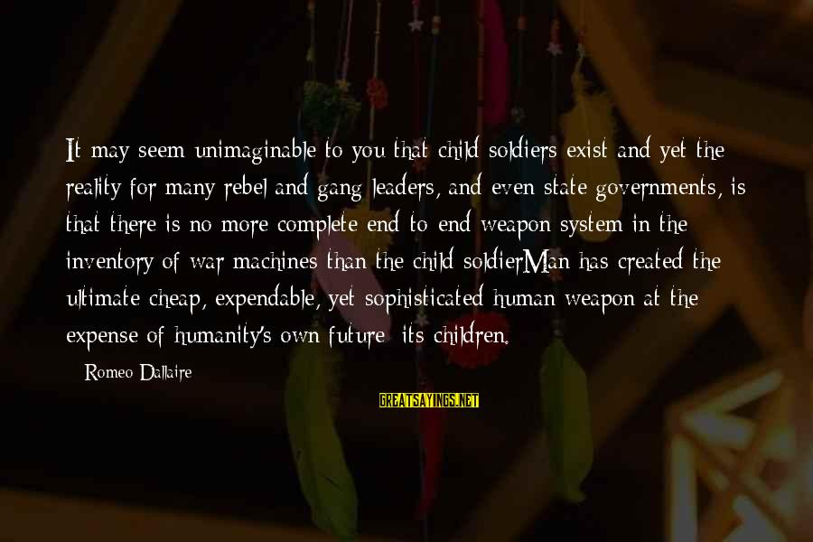 Humanity And War Sayings By Romeo Dallaire: It may seem unimaginable to you that child soldiers exist and yet the reality for