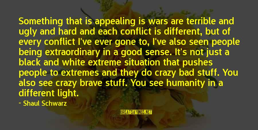Humanity And War Sayings By Shaul Schwarz: Something that is appealing is wars are terrible and ugly and hard and each conflict