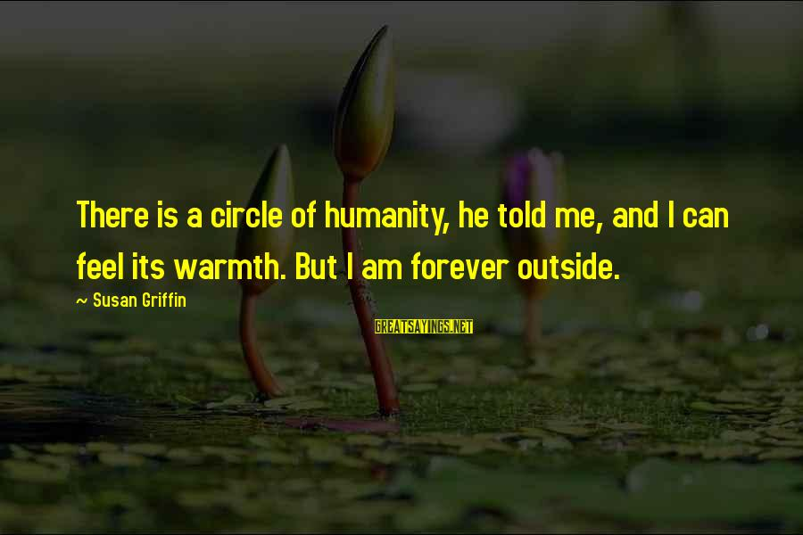 Humanity And War Sayings By Susan Griffin: There is a circle of humanity, he told me, and I can feel its warmth.