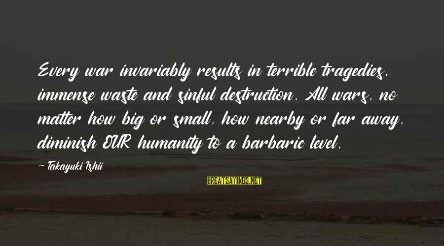 Humanity And War Sayings By Takayuki Ishii: Every war invariably results in terrible tragedies, immense waste and sinful destruction. All wars, no