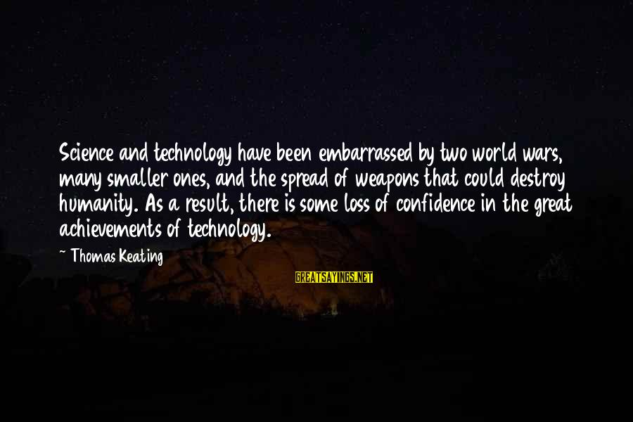 Humanity And War Sayings By Thomas Keating: Science and technology have been embarrassed by two world wars, many smaller ones, and the