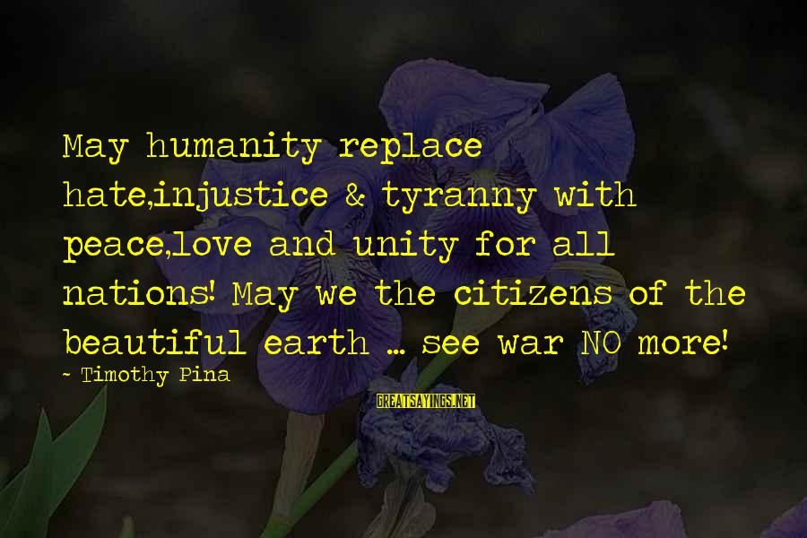 Humanity And War Sayings By Timothy Pina: May humanity replace hate,injustice & tyranny with peace,love and unity for all nations! May we