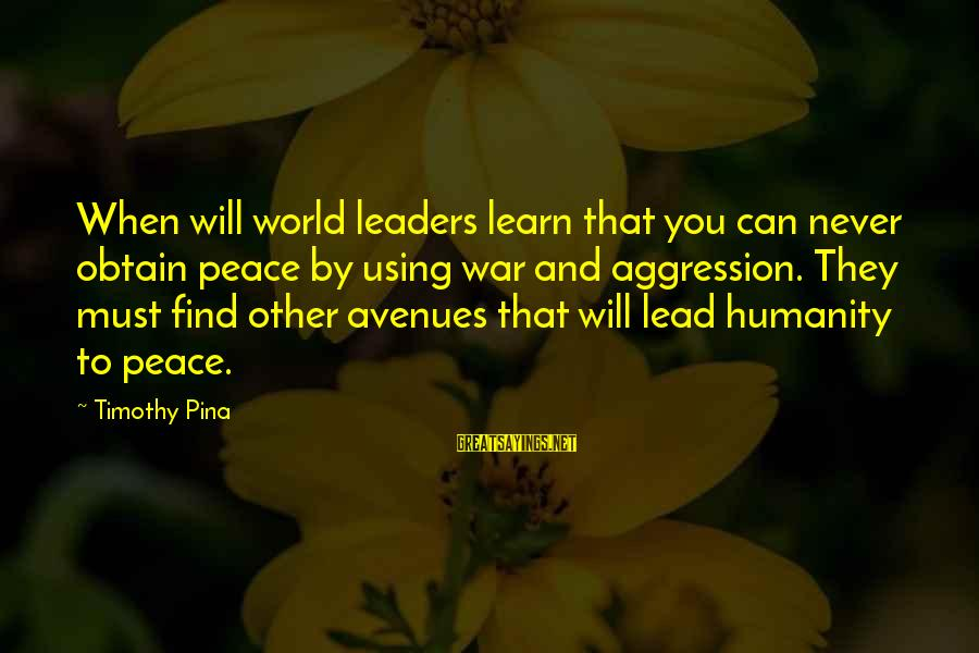 Humanity And War Sayings By Timothy Pina: When will world leaders learn that you can never obtain peace by using war and