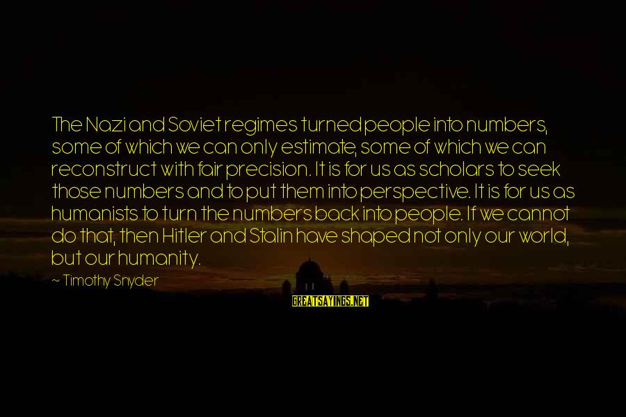 Humanity And War Sayings By Timothy Snyder: The Nazi and Soviet regimes turned people into numbers, some of which we can only
