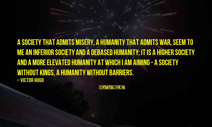 Humanity And War Sayings By Victor Hugo: A society that admits misery, a humanity that admits war, seem to me an inferior