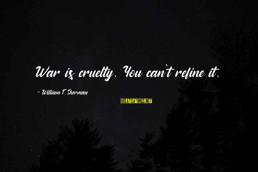 Humanity And War Sayings By William T. Sherman: War is cruelty. You can't refine it.