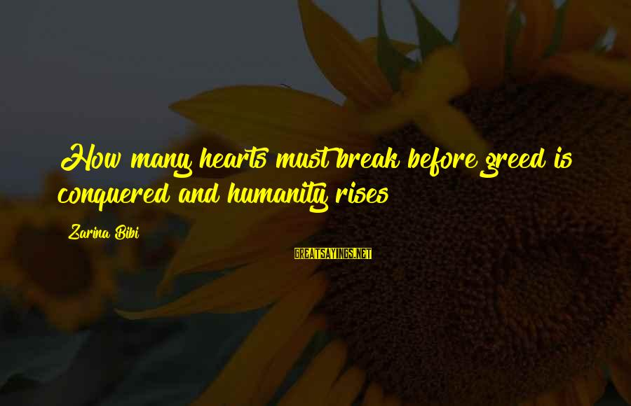 Humanity And War Sayings By Zarina Bibi: How many hearts must break before greed is conquered and humanity rises?