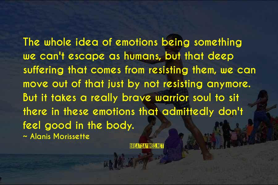 Humans Being Good Sayings By Alanis Morissette: The whole idea of emotions being something we can't escape as humans, but that deep
