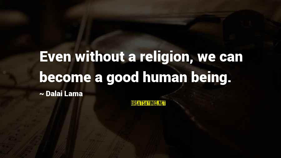 Humans Being Good Sayings By Dalai Lama: Even without a religion, we can become a good human being.
