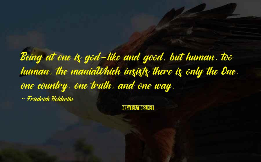 Humans Being Good Sayings By Friedrich Holderlin: Being at one is god-like and good, but human, too human, the maniaWhich insists there
