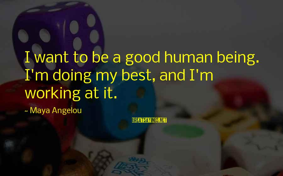 Humans Being Good Sayings By Maya Angelou: I want to be a good human being. I'm doing my best, and I'm working