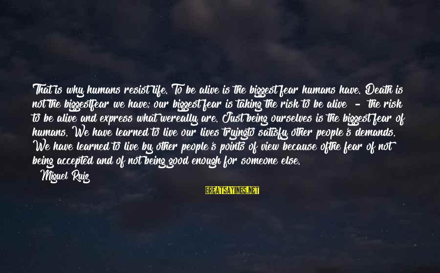 Humans Being Good Sayings By Miguel Ruiz: That is why humans resist life. To be alive is the biggest fear humans have.