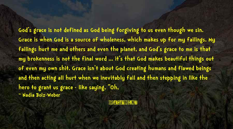 Humans Being Good Sayings By Nadia Bolz-Weber: God's grace is not defined as God being forgiving to us even though we sin.