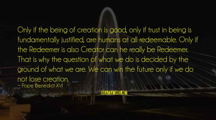 Humans Being Good Sayings By Pope Benedict XVI: Only if the being of creation is good, only if trust in being is fundamentally