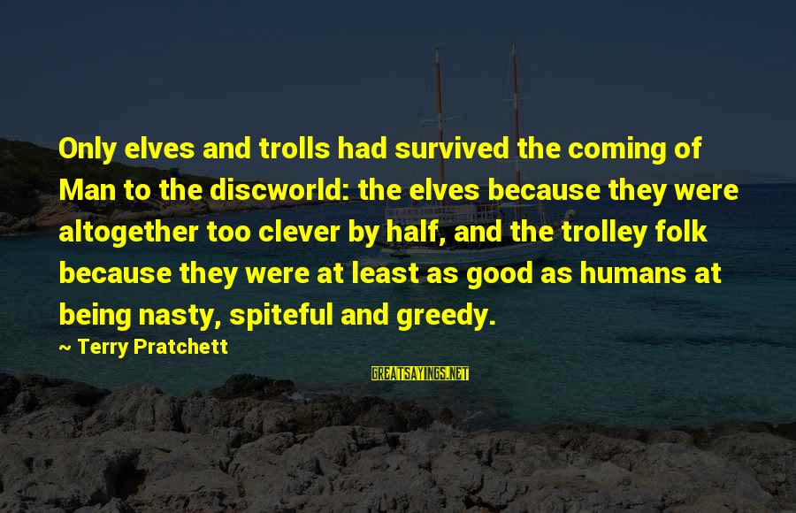 Humans Being Good Sayings By Terry Pratchett: Only elves and trolls had survived the coming of Man to the discworld: the elves