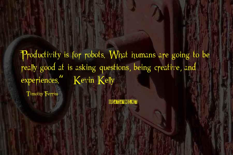 Humans Being Good Sayings By Timothy Ferriss: Productivity is for robots. What humans are going to be really good at is asking